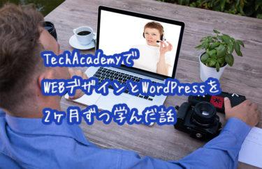 TechAcademyでWEBデザインとWordPressを2ヶ月ずつ学んだ話